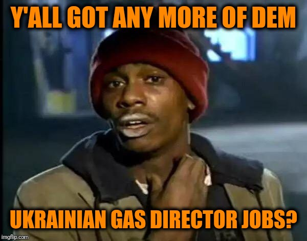 Y'ALL GOT ANY MORE OF DEM UKRAINIAN GAS DIRECTOR JOBS? | image tagged in memes,y'all got any more of that | made w/ Imgflip meme maker