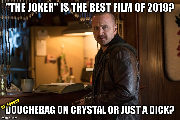 "#ElCaminoMovie | ""THE JOKER"" IS THE BEST FILM OF 2019? DOUCHEBAG ON CRYSTAL OR JUST A DICK? GT_FOHGOP 