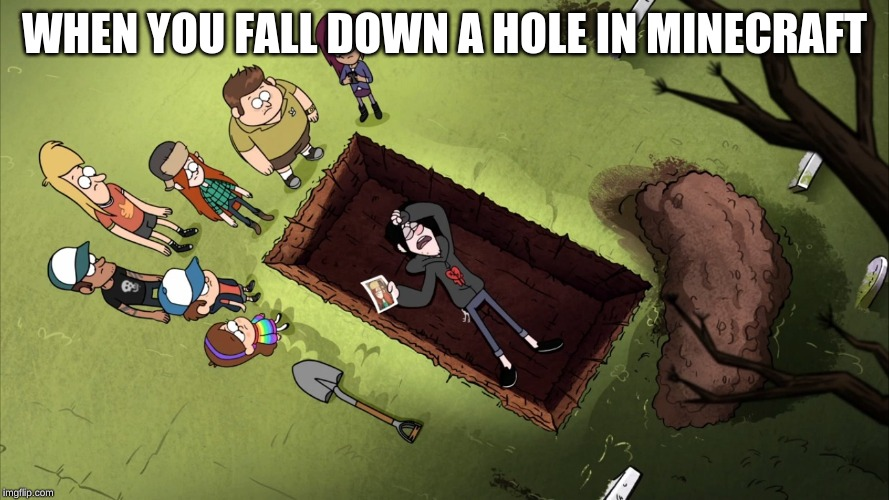 Gravity falls | WHEN YOU FALL DOWN A HOLE IN MINECRAFT | image tagged in gravity falls | made w/ Imgflip meme maker