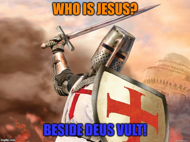 Deus Vult is the salvation to WW3 | WHO IS JESUS? BESIDE DEUS VULT! | image tagged in deus vult,fun,history | made w/ Imgflip meme maker