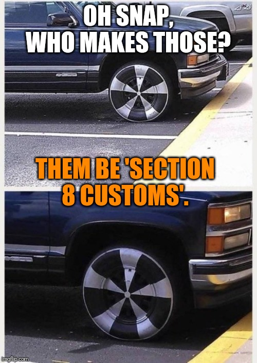 Totally custom. | OH SNAP, WHO MAKES THOSE? THEM BE 'SECTION 8 CUSTOMS'. | image tagged in wheel,custom,poor,in the hood | made w/ Imgflip meme maker