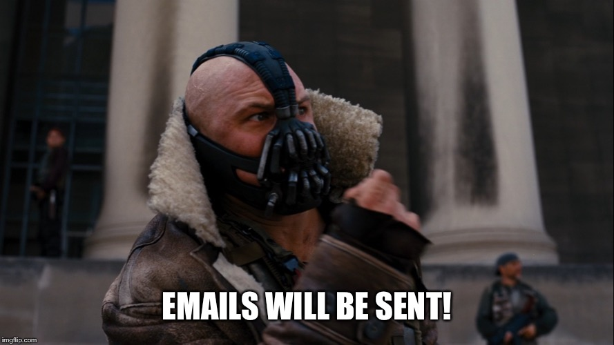 EMAILS WILL BE SENT! | image tagged in bane blackgate | made w/ Imgflip meme maker