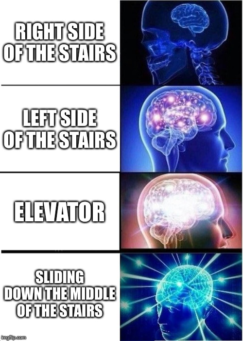 Expanding Brain |  RIGHT SIDE OF THE STAIRS; LEFT SIDE OF THE STAIRS; ELEVATOR; SLIDING DOWN THE MIDDLE OF THE STAIRS | image tagged in memes,expanding brain | made w/ Imgflip meme maker