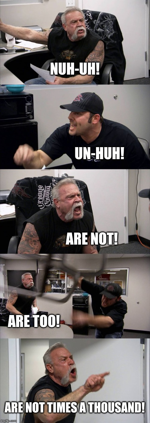 American Chopper Argument Meme | NUH-UH! UN-HUH! ARE NOT! ARE TOO! ARE NOT TIMES A THOUSAND! | image tagged in memes,american chopper argument | made w/ Imgflip meme maker