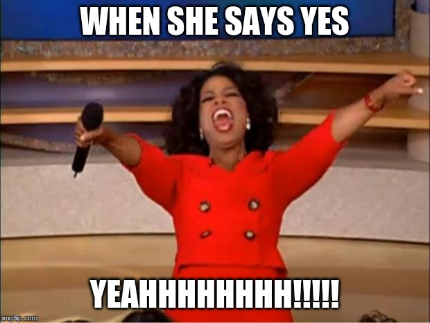 Oprah You Get A Meme | WHEN SHE SAYS YES YEAHHHHHHHH!!!!! | image tagged in memes,oprah you get a | made w/ Imgflip meme maker