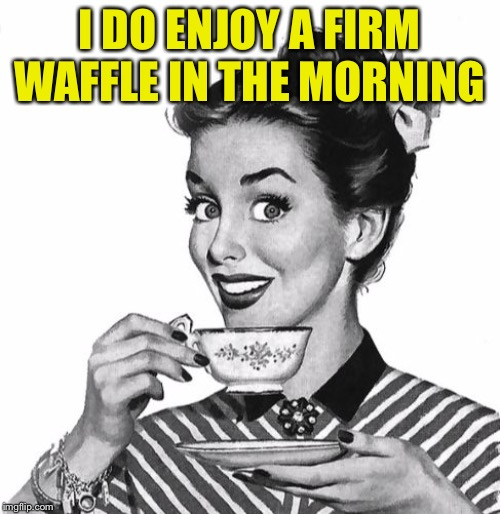 Vintage coffee | I DO ENJOY A FIRM WAFFLE IN THE MORNING | image tagged in vintage coffee | made w/ Imgflip meme maker