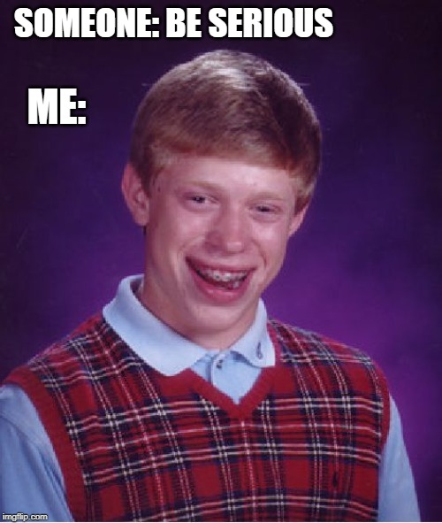 Bad Luck Brian Meme | SOMEONE: BE SERIOUS ME: | image tagged in memes,bad luck brian | made w/ Imgflip meme maker