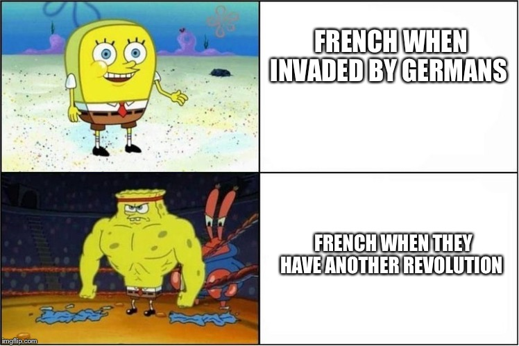 Weak vs Strong Spongebob | FRENCH WHEN INVADED BY GERMANS FRENCH WHEN THEY HAVE ANOTHER REVOLUTION | image tagged in weak vs strong spongebob | made w/ Imgflip meme maker
