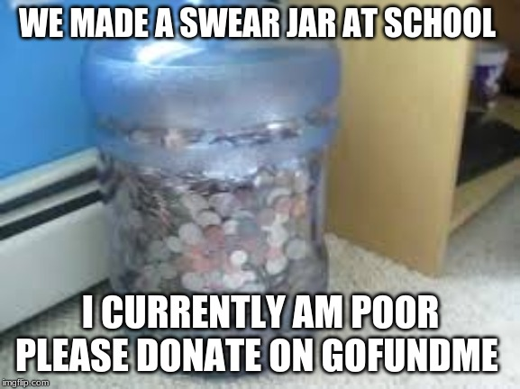 meme that is funny | WE MADE A SWEAR JAR AT SCHOOL I CURRENTLY AM POOR PLEASE DONATE ON GOFUNDME | image tagged in funny,memes | made w/ Imgflip meme maker