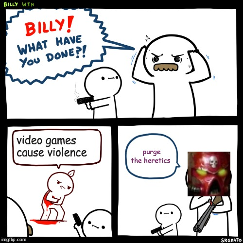 Billy, What Have You Done | video games cause violence purge the heretics | image tagged in billy what have you done | made w/ Imgflip meme maker