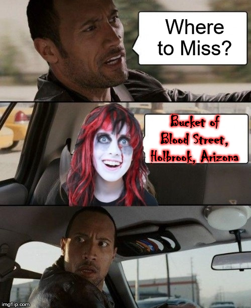 The Rock Driving | Where to Miss? Bucket of Blood Street, Holbrook, Arizona | image tagged in the rock driving,memes,zombie overly attached girlfriend,bucket list,arizona,street signs | made w/ Imgflip meme maker