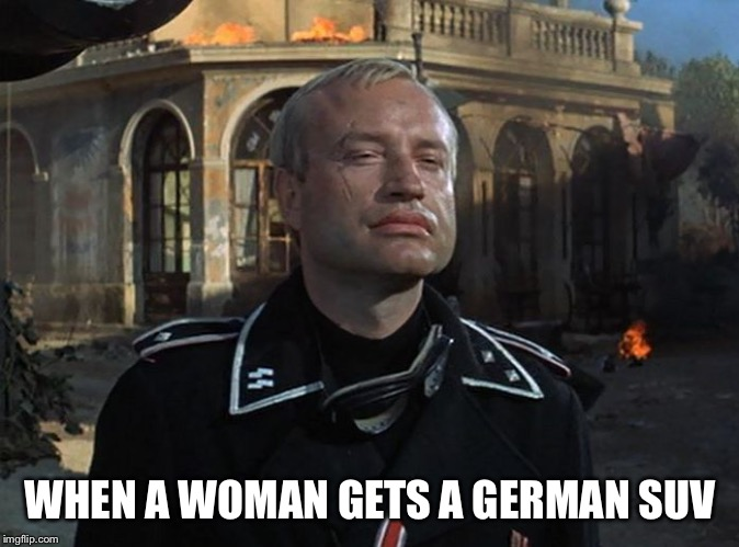 Suburbanite moms and their vehicles | WHEN A WOMAN GETS A GERMAN SUV | image tagged in german tank commander,women drivers,suv,moms | made w/ Imgflip meme maker
