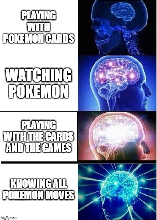 Expanding Brain Meme | PLAYING WITH POKEMON CARDS WATCHING POKEMON PLAYING WITH THE CARDS AND THE GAMES KNOWING ALL POKEMON MOVES | image tagged in memes,expanding brain | made w/ Imgflip meme maker