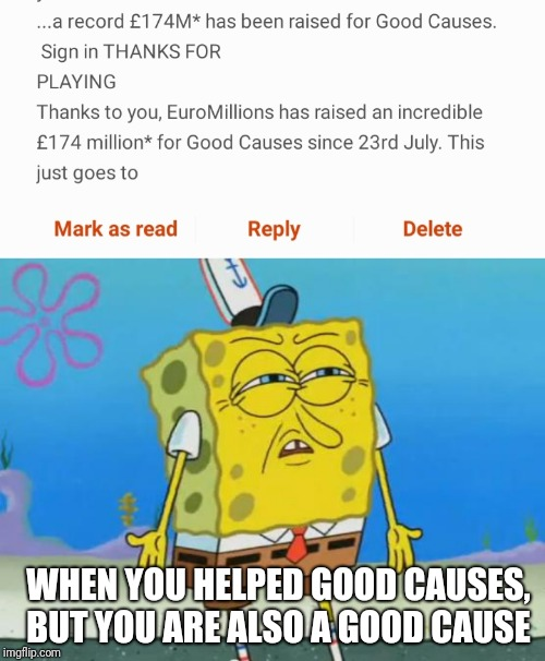I want a refund |  WHEN YOU HELPED GOOD CAUSES, BUT YOU ARE ALSO A GOOD CAUSE | image tagged in angry spongebob | made w/ Imgflip meme maker