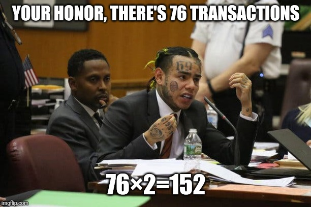 Tekashi snitching | YOUR HONOR, THERE'S 76 TRANSACTIONS 76×2=152 | image tagged in tekashi snitching | made w/ Imgflip meme maker