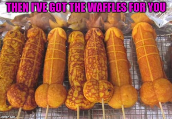 THEN I'VE GOT THE WAFFLES FOR YOU | made w/ Imgflip meme maker