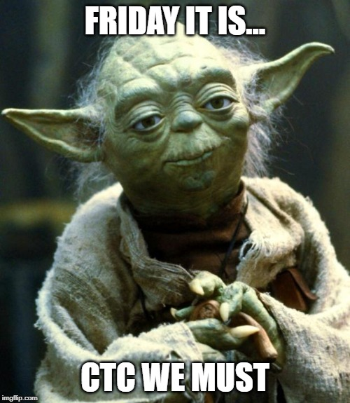 Star Wars Yoda Meme | FRIDAY IT IS... CTC WE MUST | image tagged in memes,star wars yoda | made w/ Imgflip meme maker