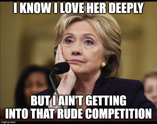 Bored Hillary | I KNOW I LOVE HER DEEPLY BUT I AIN'T GETTING INTO THAT RUDE COMPETITION | image tagged in bored hillary | made w/ Imgflip meme maker