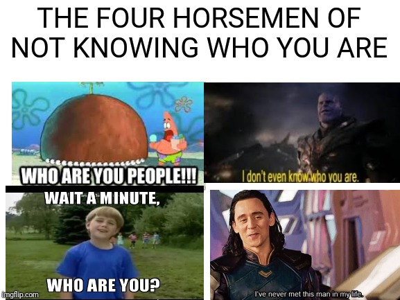 blank white template | THE FOUR HORSEMEN OF NOT KNOWING WHO YOU ARE | image tagged in blank white template | made w/ Imgflip meme maker