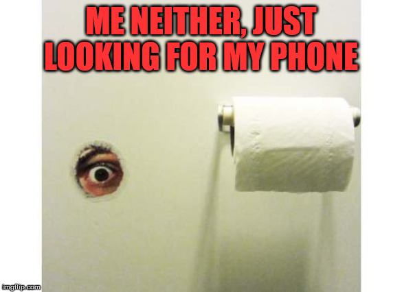 Bathroom Peeping Tom | ME NEITHER, JUST LOOKING FOR MY PHONE | image tagged in bathroom peeping tom | made w/ Imgflip meme maker