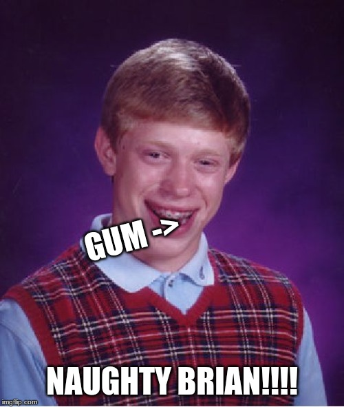 naughty brian | GUM -> NAUGHTY BRIAN!!!! | image tagged in memes,bad luck brian,funny,naughty,gum,school | made w/ Imgflip meme maker