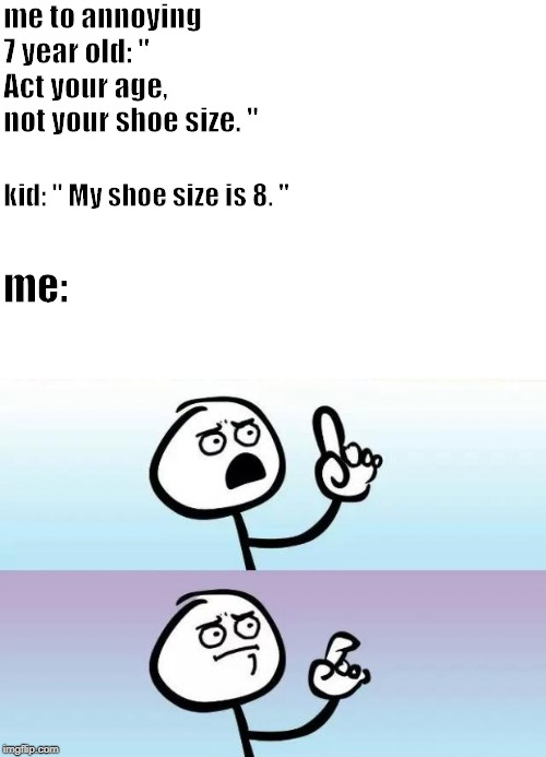 "no words |  me to annoying 7 year old: "" Act your age, not your shoe size. ""; kid: "" My shoe size is 8. ""; me: 