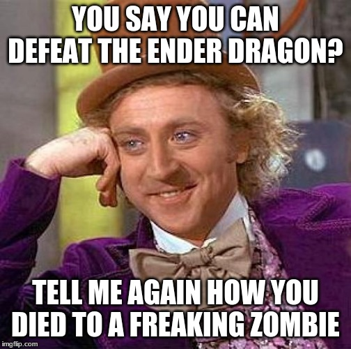 Creepy Condescending Wonka |  YOU SAY YOU CAN DEFEAT THE ENDER DRAGON? TELL ME AGAIN HOW YOU DIED TO A FREAKING ZOMBIE | image tagged in memes,creepy condescending wonka | made w/ Imgflip meme maker