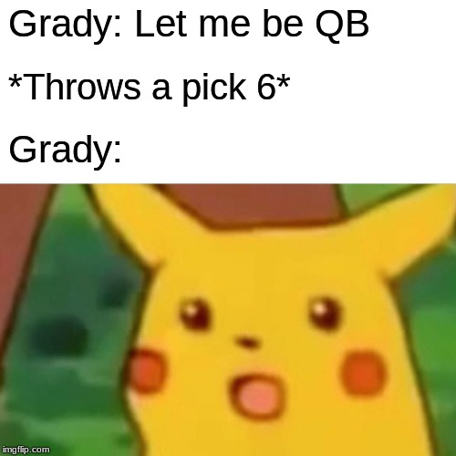 Surprised Pikachu Meme | Grady: Let me be QB *Throws a pick 6* Grady: | image tagged in memes,surprised pikachu | made w/ Imgflip meme maker