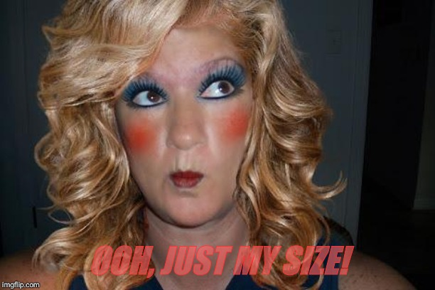 tranny | OOH, JUST MY SIZE! | image tagged in tranny | made w/ Imgflip meme maker