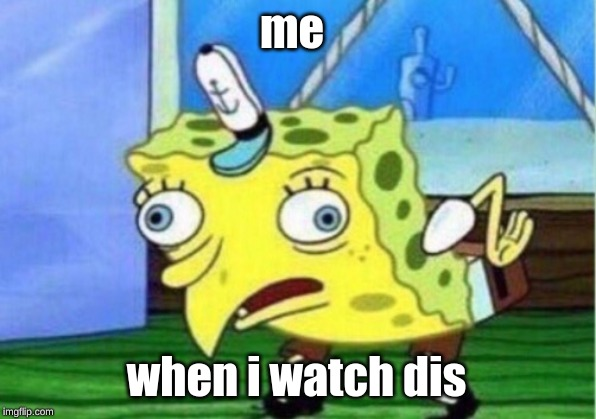 me when i watch dis | image tagged in memes,mocking spongebob | made w/ Imgflip meme maker