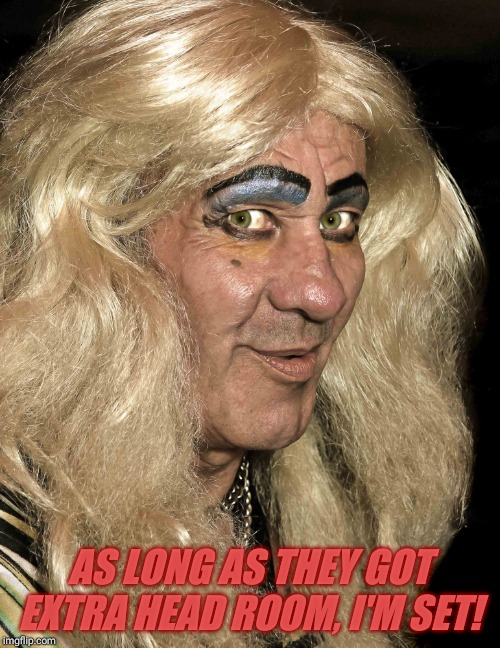 Tranny | AS LONG AS THEY GOT EXTRA HEAD ROOM, I'M SET! | image tagged in tranny | made w/ Imgflip meme maker