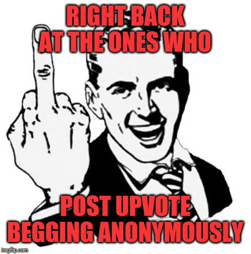 1950s Middle Finger Meme | RIGHT BACK AT THE ONES WHO POST UPVOTE BEGGING ANONYMOUSLY | image tagged in memes,1950s middle finger | made w/ Imgflip meme maker