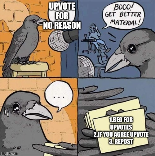 UPVOTE FOR NO REASON 1.BEG FOR UPVOTES 2.IF YOU AGREE UPVOTE 3. REPOST | image tagged in get better material meme | made w/ Imgflip meme maker