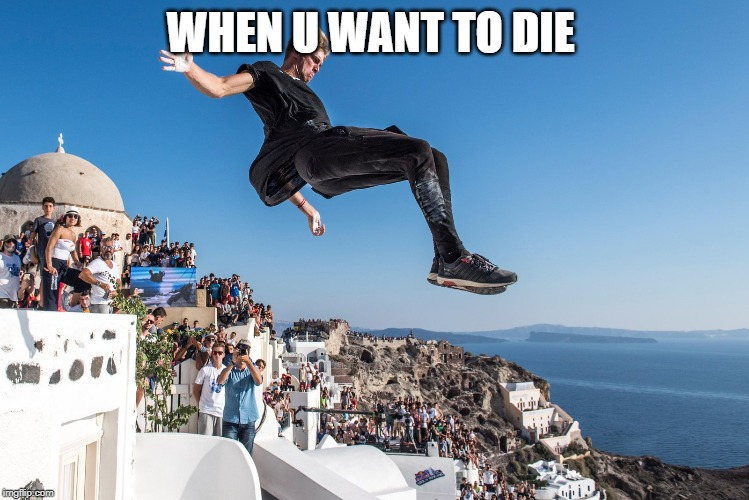 WHEN U WANT TO DIE | image tagged in parkour | made w/ Imgflip meme maker