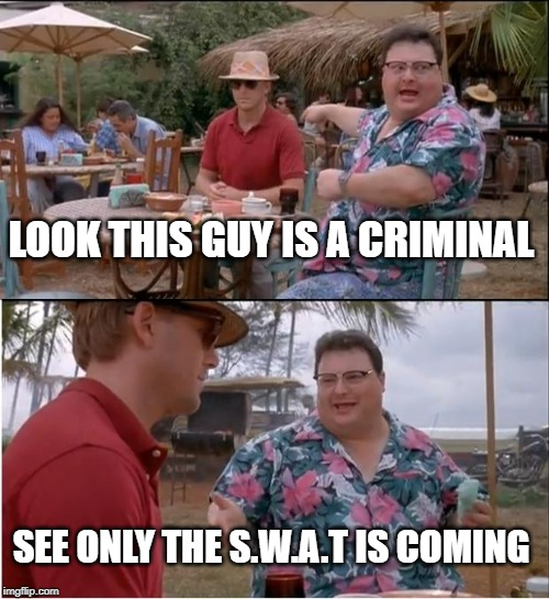 See Nobody Cares | LOOK THIS GUY IS A CRIMINAL SEE ONLY THE S.W.A.T IS COMING | image tagged in memes,see nobody cares | made w/ Imgflip meme maker