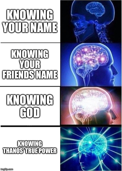 Expanding Brain Meme | KNOWING YOUR NAME KNOWING YOUR FRIENDS NAME KNOWING GOD KNOWING THANOS' TRUE POWER | image tagged in memes,expanding brain | made w/ Imgflip meme maker