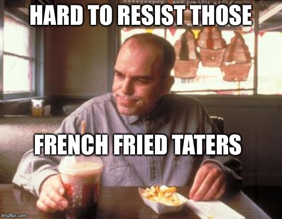 Sling Blade vegan french fried taters | HARD TO RESIST THOSE FRENCH FRIED TATERS | image tagged in sling blade vegan french fried taters | made w/ Imgflip meme maker