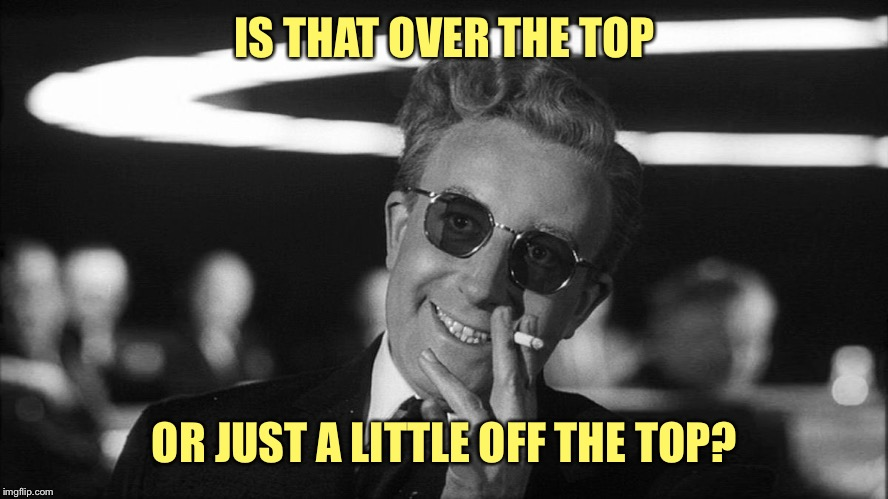 Doctor Strangelove says... | IS THAT OVER THE TOP OR JUST A LITTLE OFF THE TOP? | made w/ Imgflip meme maker