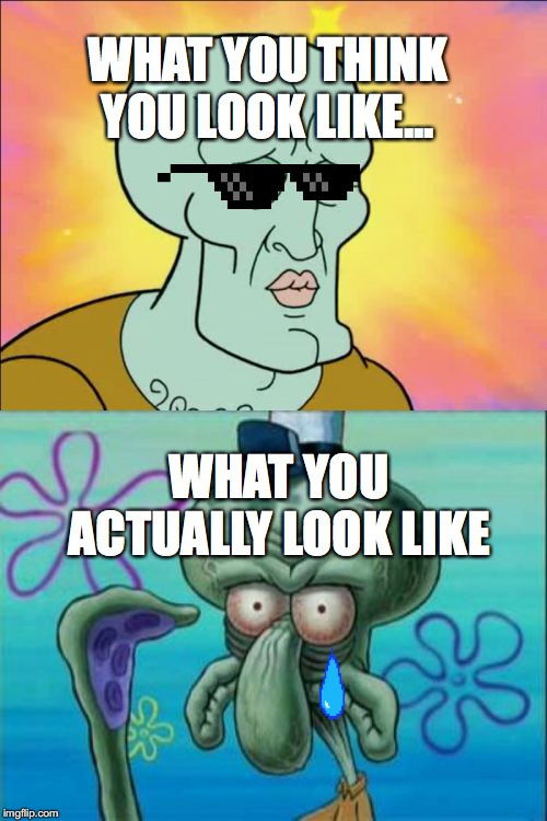 Squidward Meme | WHAT YOU THINK YOU LOOK LIKE... WHAT YOU ACTUALLY LOOK LIKE | image tagged in memes,squidward | made w/ Imgflip meme maker