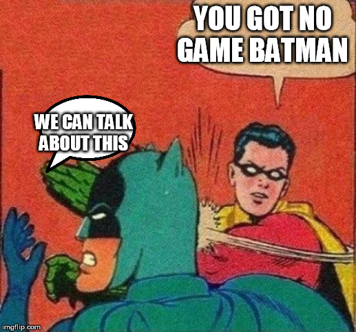 Robin Slaps Batman |  YOU GOT NO GAME BATMAN; WE CAN TALK ABOUT THIS | image tagged in robin slaps batman | made w/ Imgflip meme maker