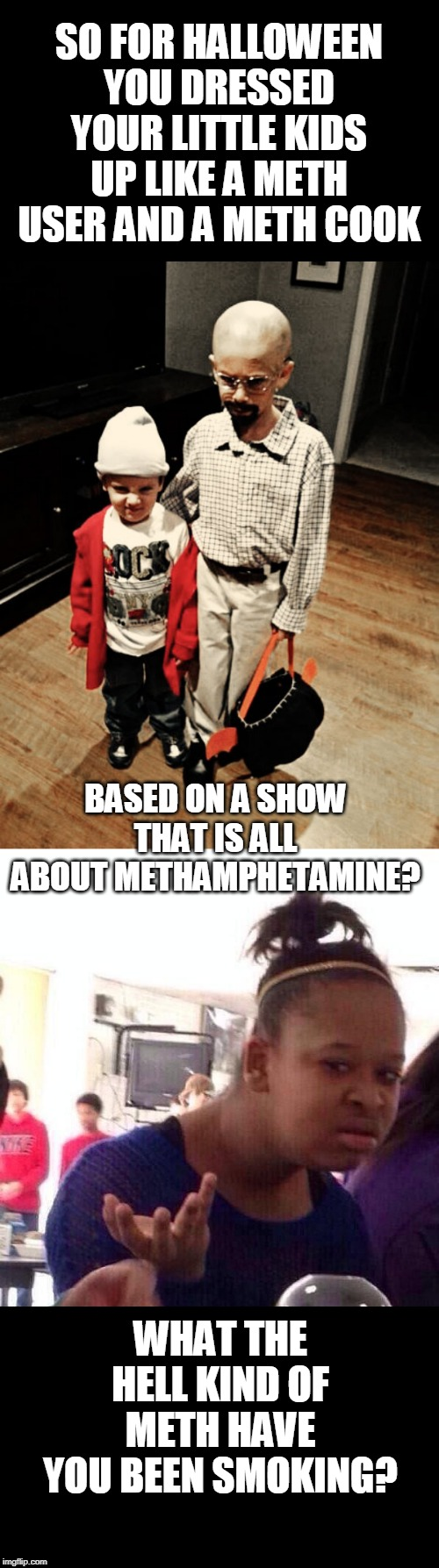 BREAKING BAD PARENTS |  SO FOR HALLOWEEN YOU DRESSED YOUR LITTLE KIDS UP LIKE A METH USER AND A METH COOK; BASED ON A SHOW THAT IS ALL ABOUT METHAMPHETAMINE? WHAT THE HELL KIND OF METH HAVE YOU BEEN SMOKING? | image tagged in memes,black girl wat,bad parenting,halloween | made w/ Imgflip meme maker