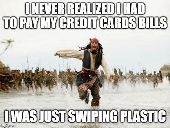 Jack Sparrow Being Chased | I NEVER REALIZED I HAD TO PAY MY CREDIT CARDS BILLS I WAS JUST SWIPING PLASTIC | image tagged in memes,jack sparrow being chased | made w/ Imgflip meme maker