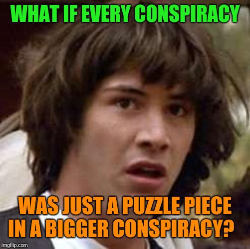 What's the most outlandish conspiracy you ever heard? Not looking for anyone to prove or disprove just curious to hear them. | WHAT IF EVERY CONSPIRACY WAS JUST A PUZZLE PIECE IN A BIGGER CONSPIRACY? | image tagged in memes,conspiracy keanu,conspiracy theories | made w/ Imgflip meme maker