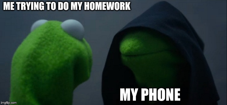 Evil Kermit | ME TRYING TO DO MY HOMEWORK MY PHONE | image tagged in memes,evil kermit | made w/ Imgflip meme maker