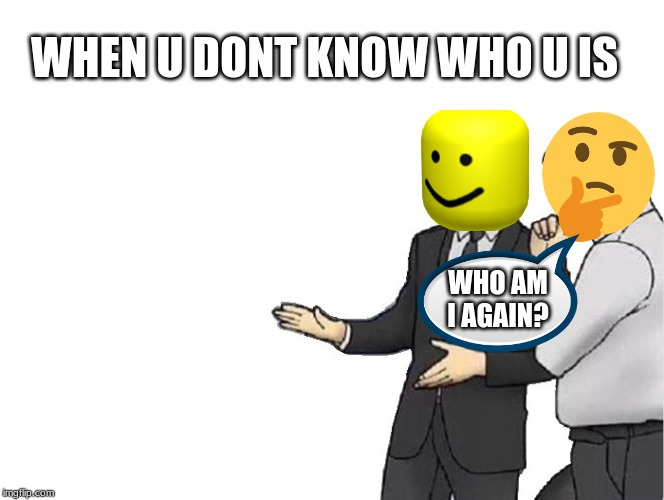 Car Salesman Slaps Hood | WHEN U DONT KNOW WHO U IS WHO AM I AGAIN? | image tagged in memes,car salesman slaps hood | made w/ Imgflip meme maker