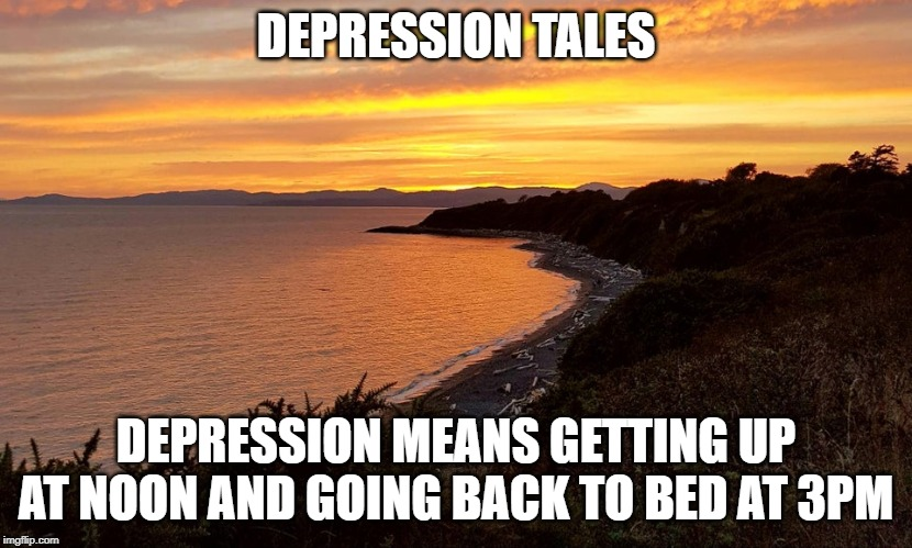 Depression tales | DEPRESSION TALES DEPRESSION MEANS GETTING UP AT NOON AND GOING BACK TO BED AT 3PM | image tagged in depression | made w/ Imgflip meme maker