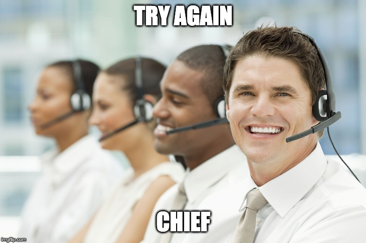 TRY AGAIN CHIEF | image tagged in customer service,call center | made w/ Imgflip meme maker