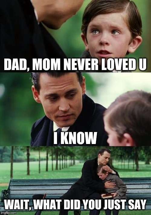 Finding Neverland Meme | DAD, MOM NEVER LOVED U I KNOW WAIT, WHAT DID YOU JUST SAY | image tagged in memes,finding neverland | made w/ Imgflip meme maker