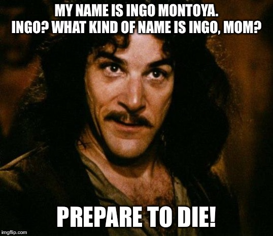 Inigo Montoya | MY NAME IS INGO MONTOYA. INGO? WHAT KIND OF NAME IS INGO, MOM? PREPARE TO DIE! | image tagged in memes,inigo montoya | made w/ Imgflip meme maker