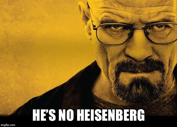 Breaking bad | HE'S NO HEISENBERG | image tagged in breaking bad | made w/ Imgflip meme maker